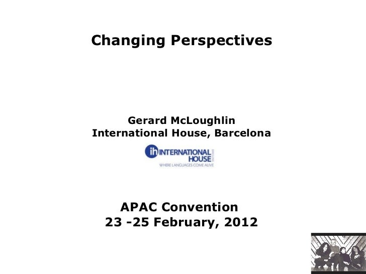 Changing Perspectives   Gerard McLoughlin International House, Barcelona APAC Convention  23 -25 February, 2012