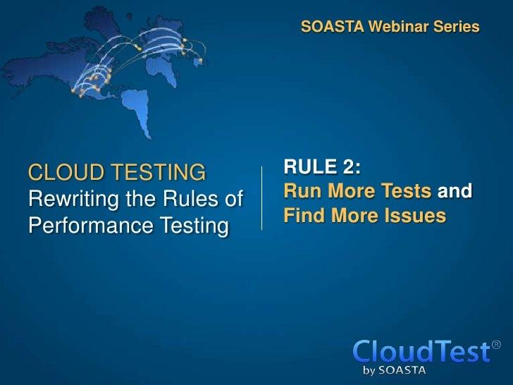 SOASTA Webinar SeriesCLOUD TESTING            RULE 2:Rewriting the Rules of   Run More Tests and                         F...