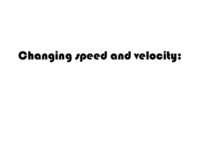 Changing speed and velocity: