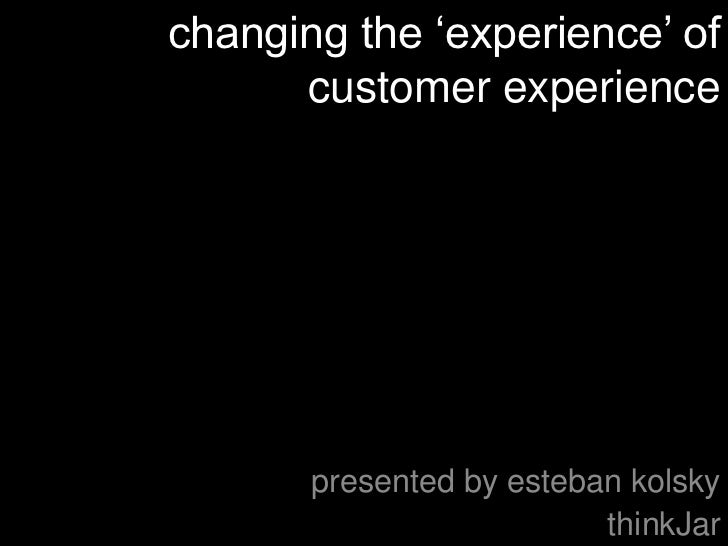 "changing the ""experience"" of      customer experience       presented by esteban kolsky                          thinkJar"