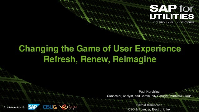 A collaboration of: Changing the Game of User Experience Refresh, Renew, Reimagine Paul Kurchina Connector, Analyst, and C...