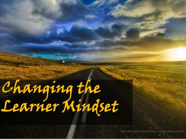 Changing theLearner Mindset                  Used under creative commons licence courtesy of Stuck in Customs