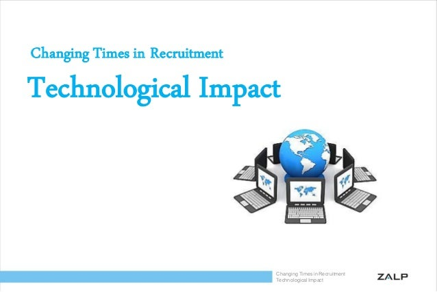 Changing Times in Recruitment Technological Impact Changing Times in Recruitment Technological Impact