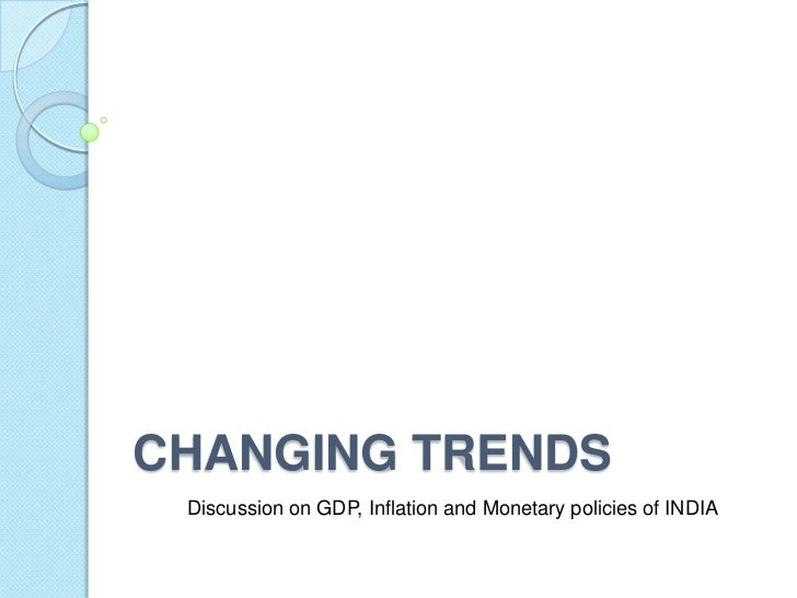 CHANGING TRENDS Discussion on GDP, Inflation and Monetary policies of INDIA