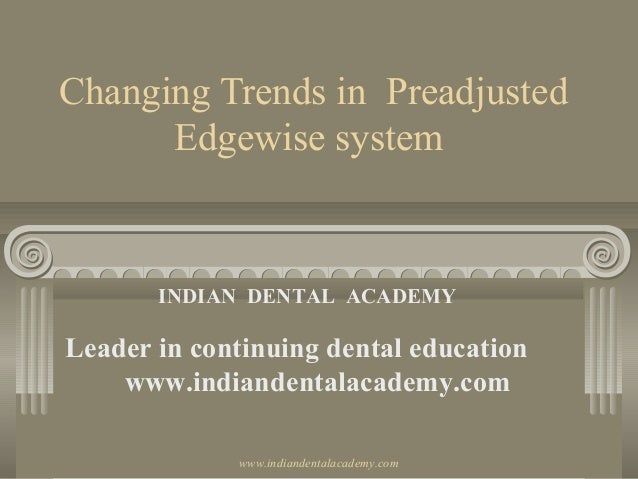 Changing Trends in Preadjusted Edgewise system INDIAN DENTAL ACADEMY Leader in continuing dental education www.indiandenta...
