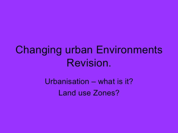 Changing urban Environments Revision. Urbanisation – what is it? Land use Zones?