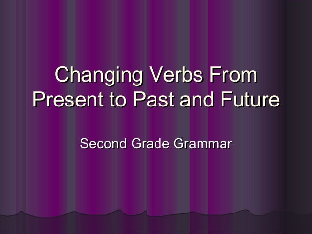 Changing Verbs FromChanging Verbs FromPresent to Past and FuturePresent to Past and FutureSecond Grade GrammarSecond Grade...