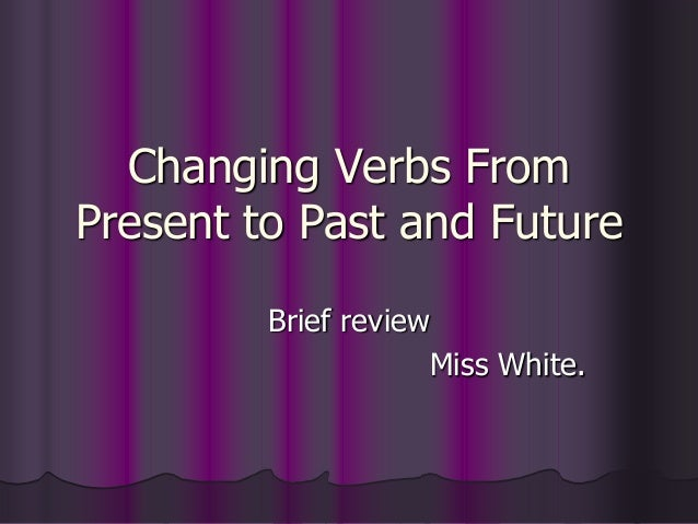 Changing Verbs FromPresent to Past and Future         Brief review                     Miss White.