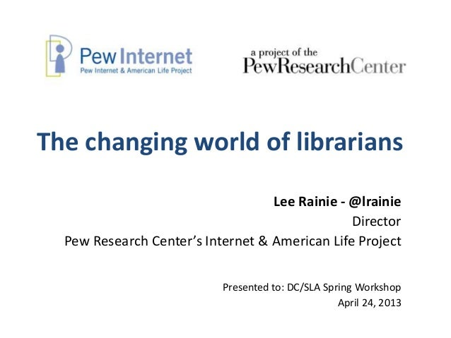 The changing world of librariansLee Rainie - @lrainieDirectorPew Research Center's Internet & American Life ProjectPresent...