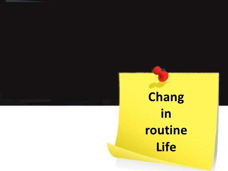 Chang in routine Life<br />