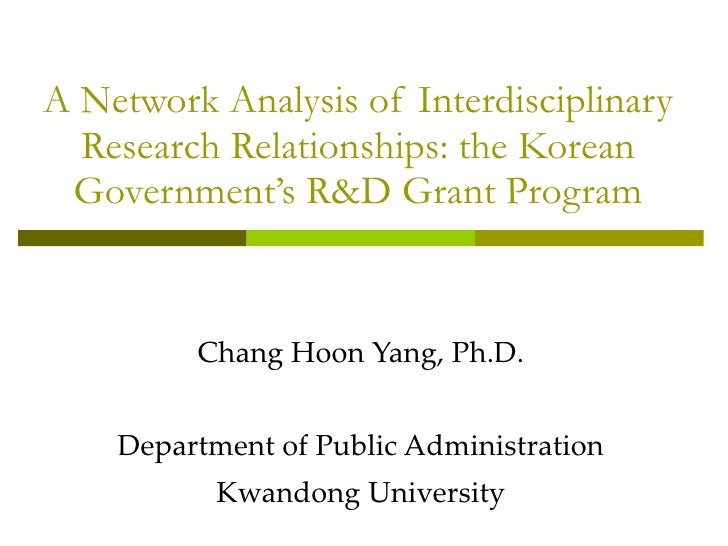 A Network Analysis of Interdisciplinary Research Relationships: the Korean Government's R&D Grant Program Chang Hoon Yang,...