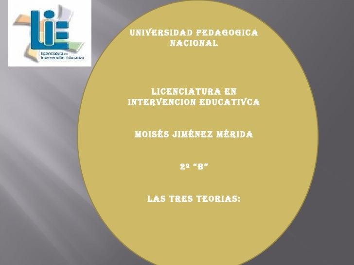 "UNIVERSIDAD PEDAGOGICA NACIONAL LICENCIATURA EN INTERVENCION EDUCATIVCA Moisés Jiménez Mérida 2º ""B"" LAS TRES TEORIAS:"
