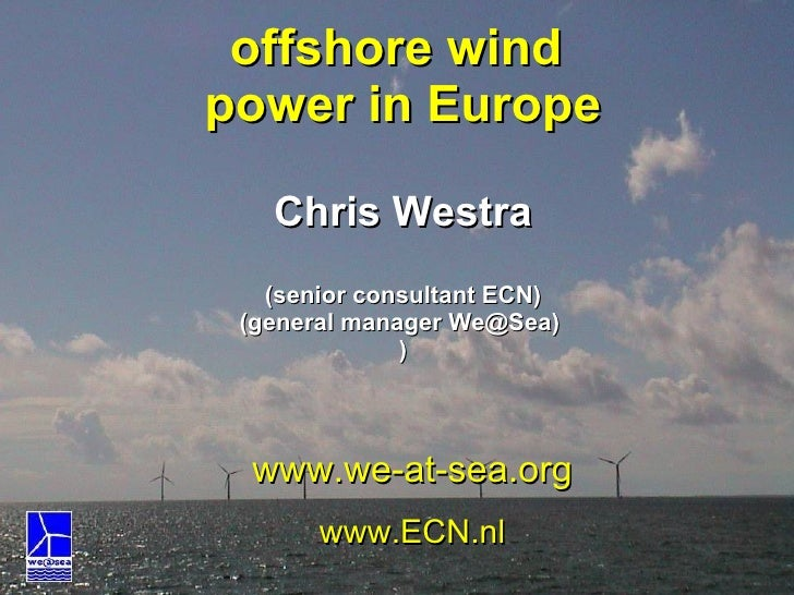 offshore wind  power in Europe Chris Westra (senior consultant ECN) (general manager We@Sea)  ) www.we-at-sea.org www.ECN.nl