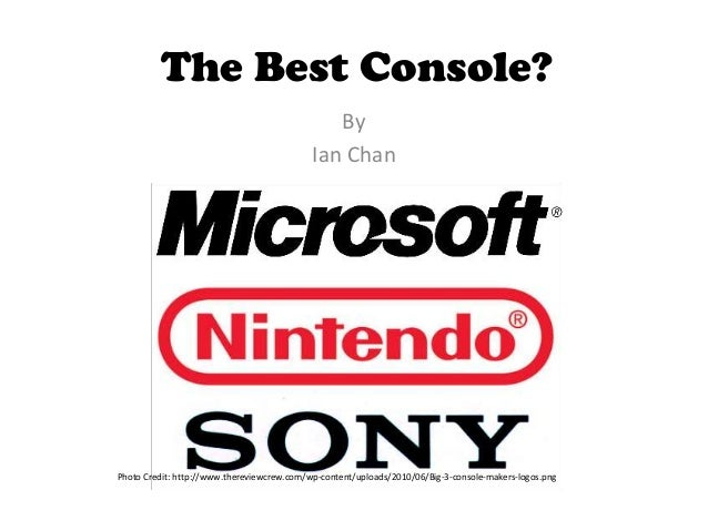 The Best Console? By Ian Chan Photo Credit: http://www.thereviewcrew.com/wp-content/uploads/2010/06/Big-3-console-makers-l...