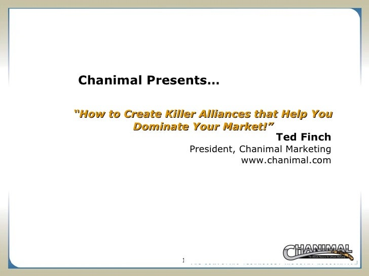 """ How to Create Killer Alliances that Help You Dominate Your Market!"" Ted Finch President, Chanimal Marketing www.chanimal..."