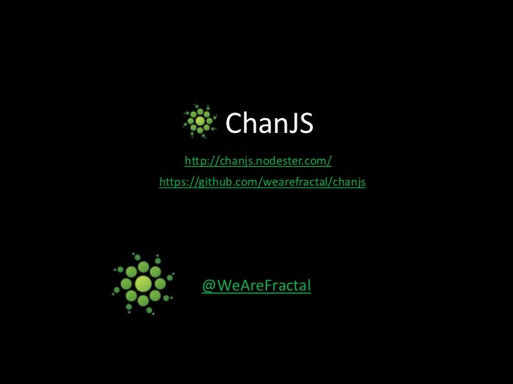 ChanJS<br />http://chanjs.nodester.com/<br />https://github.com/wearefractal/chanjs<br />@WeAreFractal<br />
