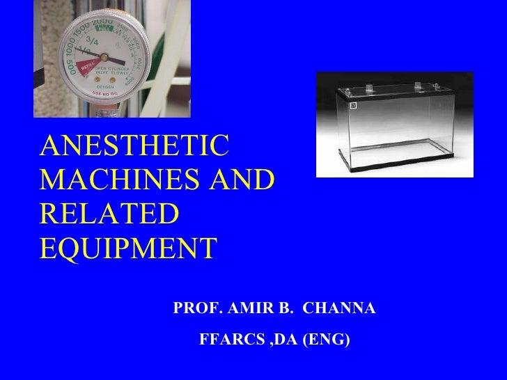 ANESTHETIC MACHINES AND RELATED EQUIPMENT PROF. AMIR B.  CHANNA FFARCS ,DA (ENG)
