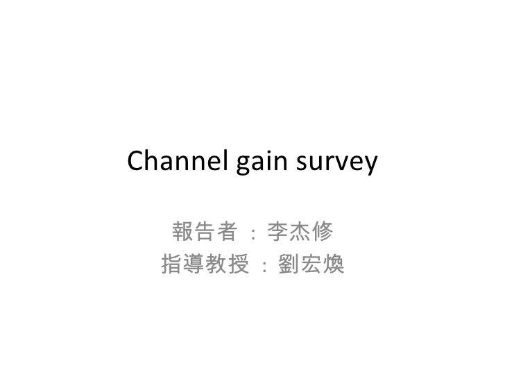 Channel gain survey 報告者  :  李杰修 指導教授  :  劉宏煥