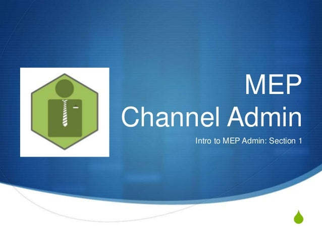 S MEP Channel Admin Intro to MEP Admin: Section 1