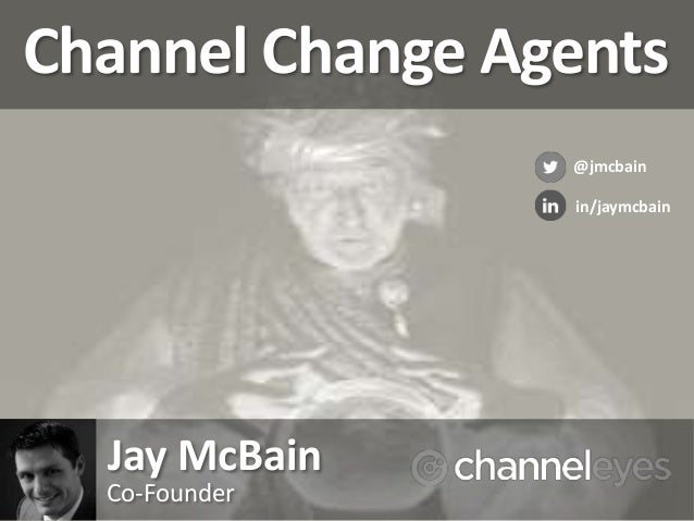 Channel Change Agents Jay McBain Co-Founder @jmcbain in/jaymcbain