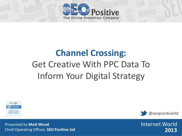 • Presented by Matt Wood• Head of Search, SEO Positive LtdInternet World2013Channel Crossing:Get Creative With PPC Data To...