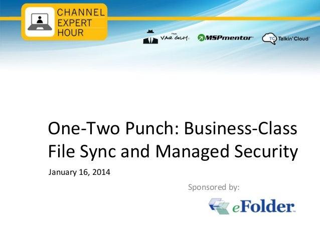 One-Two Punch: Business-Class File Sync and Managed Security January 16, 2014 Sponsored by: