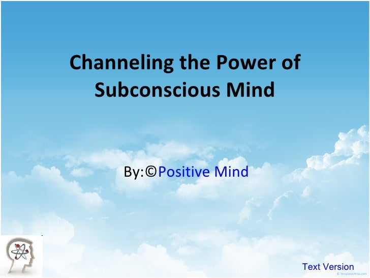 Channeling the Power of Subconscious Mind By:© Positive Mind Text Version