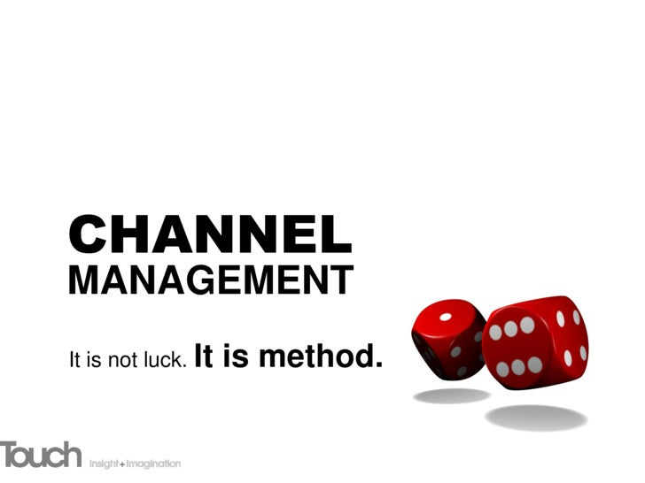 CHANNEL MANAGEMENT It is not luck. It   is method.