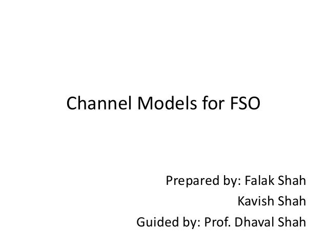 Channel Models for FSO Prepared by: Falak Shah Kavish Shah Guided by: Prof. Dhaval Shah