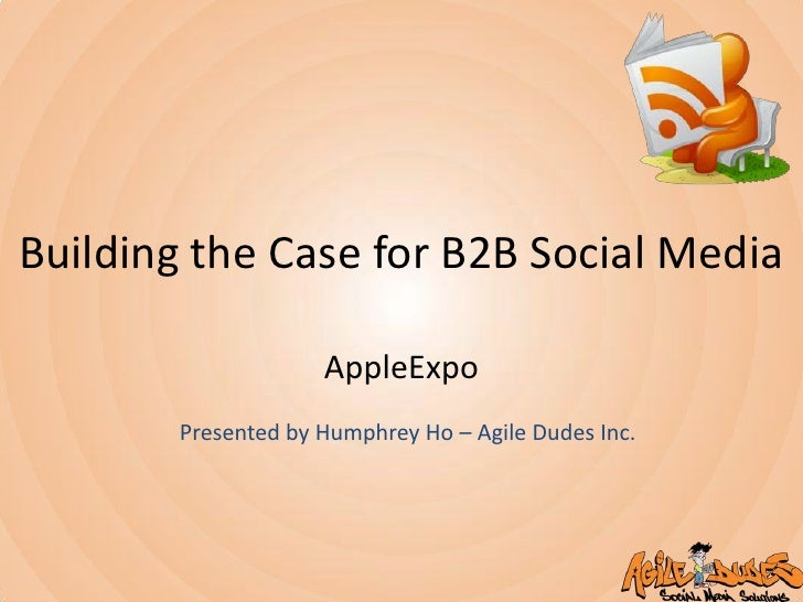 Building the Case for B2B Social Media<br />AppleExpo<br />Presented by Humphrey Ho – Agile Dudes Inc.<br />
