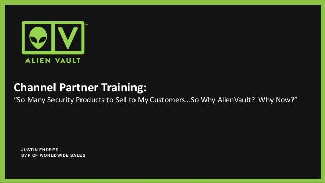"""Channel Partner Training: """"So Many Security Products to Sell to My Customers…So Why AlienVault? Why Now?"""" JUSTIN ENDRES SV..."""