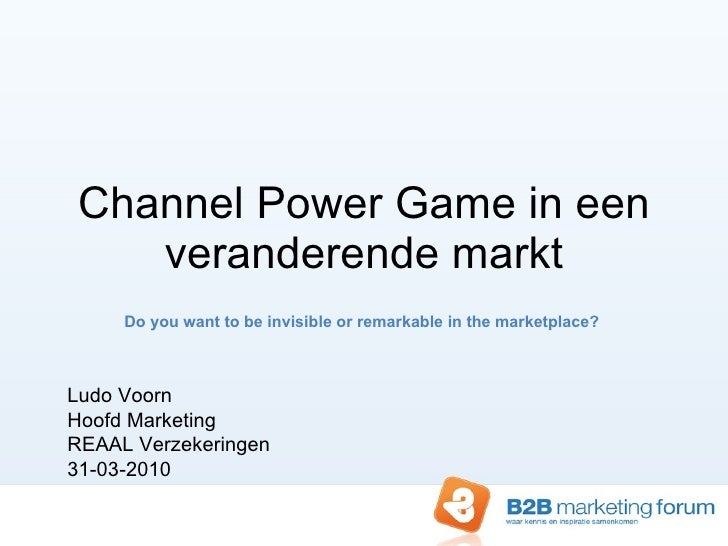 Channel Power Game in een veranderende markt Do you want to be invisible or remarkable in the marketplace?  Ludo Voorn Hoo...