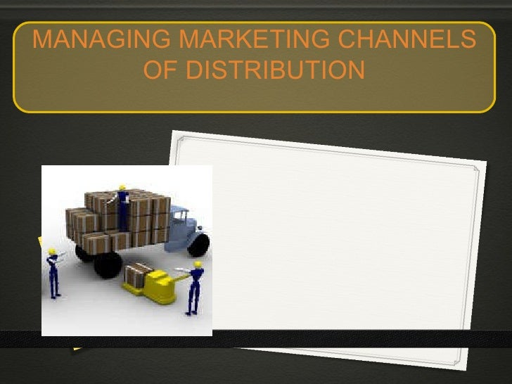 MANAGING MARKETING CHANNELS OF DISTRIBUTION