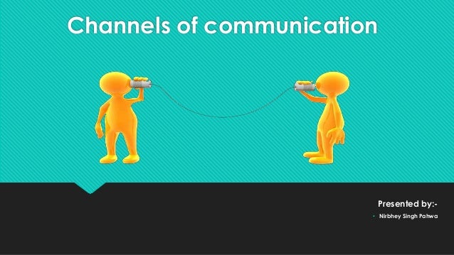 Channels of communication Presented by:- • Nirbhey Singh Pahwa