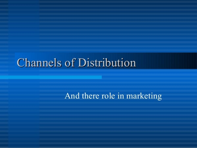 Channels of DistributionChannels of Distribution And there role in marketing