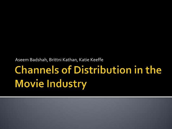 Channels of Distribution in the Movie Industry<br />Aseem Badshah, BrittniKathan, Katie Keeffe<br />