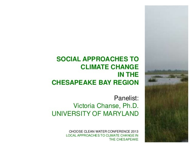 CHOOSE CLEAN WATER CONFERENCE 2013LOCAL APPROACHES TO CLIMATE CHANGE INTHE CHESAPEAKESOCIAL APPROACHES TOCLIMATE CHANGEIN ...