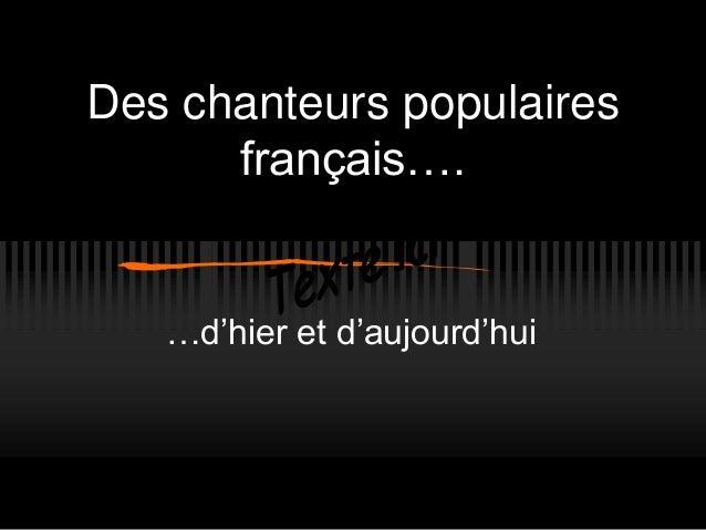 Des chanteurs populaires français…. …d'hier et d'aujourd'hui