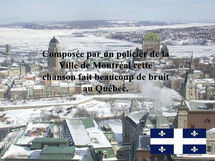 Composée par un policier de la Ville de Montréal cette chanson fait beaucoup de bruit au Québec.