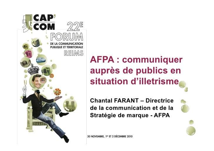 AFPA : communiquerauprès de publics ensituation d'illetrismeChantal FARANT – Directricede la communication et de laStratég...
