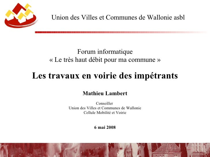 Union des Villes et Communes de Wallonie asbl <ul><li>Forum informatique </li></ul><ul><li>«Le très haut débit pour ma co...
