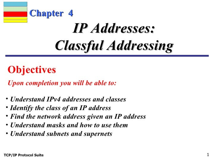 Chapter  4 Objectives  Upon completion you will be able to: IP Addresses: Classful Addressing <ul><li>Understand IPv4 addr...