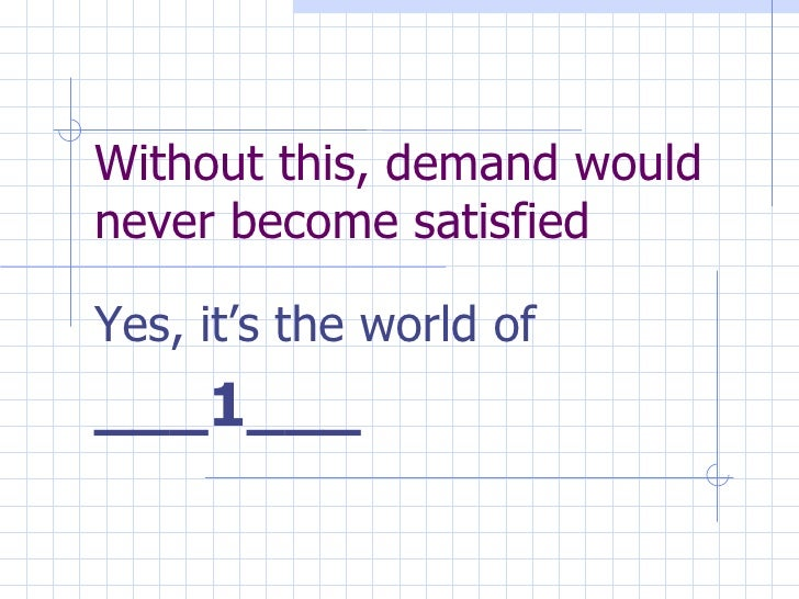 Without this, demand would never become satisfied Yes, it's the world of  ___1___