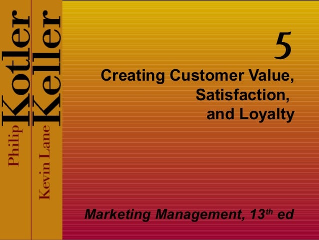 5  Creating Customer Value, Satisfaction, and Loyalty  Marketing Management, 13th ed