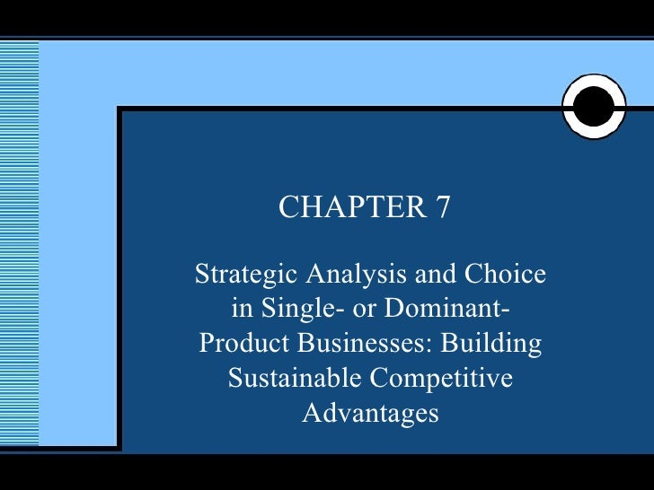 CHAPTER 7 Strategic Analysis and Choice in Single- or Dominant-Product Businesses: Building Sustainable Competitive Advant...