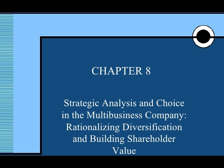 CHAPTER 8 Strategic Analysis and Choice in the Multibusiness Company: Rationalizing Diversification and Building Sharehold...