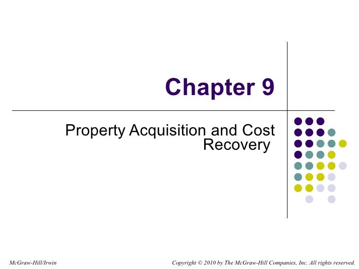 Chapter 9 Property Acquisition and Cost Recovery  Copyright   © 2010 by The McGraw-Hill Companies, Inc. All rights reserve...