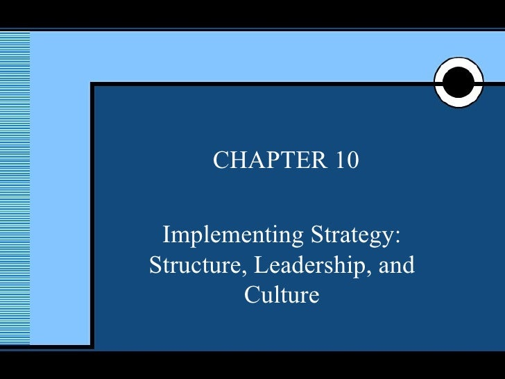 CHAPTER 10 Implementing Strategy: Structure, Leadership, and Culture