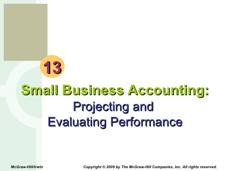 13 Small Business Accounting: Projecting and  Evaluating Performance McGraw-Hill/Irwin  Copyright © 2009 by The McGraw-Hil...