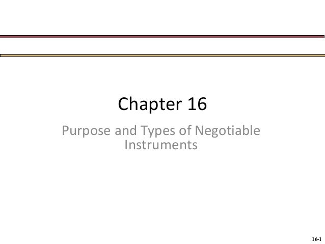 Chapter 16 Purpose and Types of Negotiable Instruments  16-1